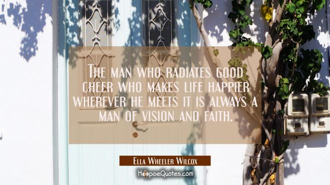 The man who radiates good cheer who makes life happier wherever he meets it is always a man of visi