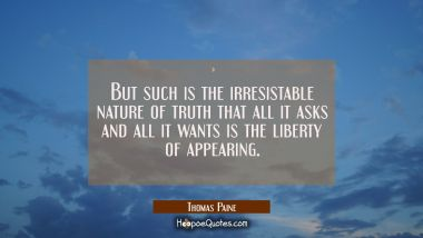 But such is the irresistable nature of truth that all it asks and all it wants is the liberty of ap Thomas Paine Quotes