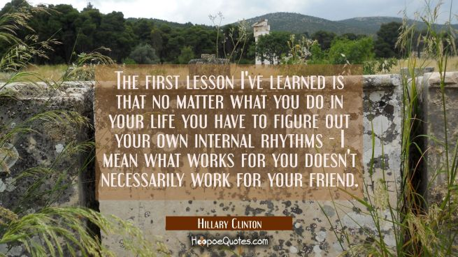 The first lesson I've learned is that no matter what you do in your life you have to figure out you