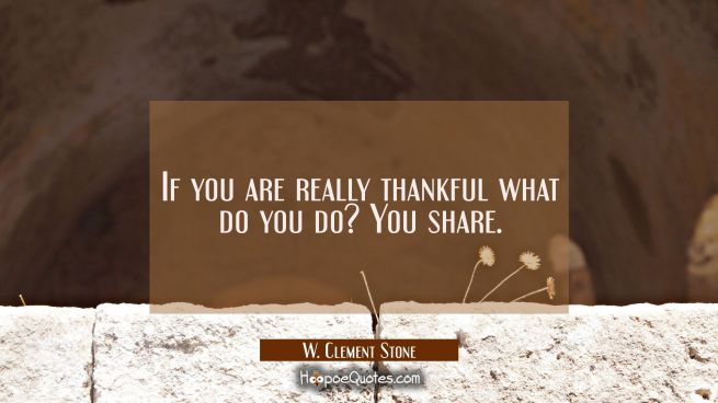 If you are really thankful what do you do? You share.
