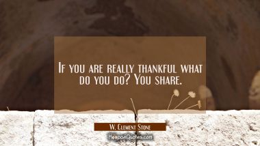 If you are really thankful what do you do? You share. W. Clement Stone Quotes