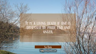 It is a living death if one is obsessed by pride ego and anger. Sai Baba Quotes