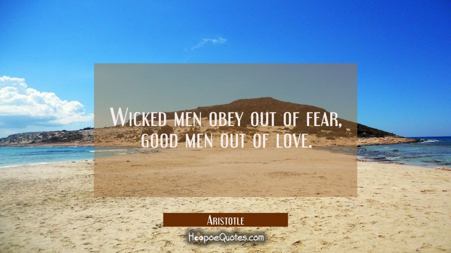 Wicked men obey out of fear, good men out of love. Aristotle Quotes