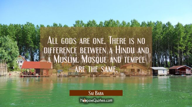 All gods are one. There is no difference between a Hindu and a Muslim. Mosque and temple are the sa