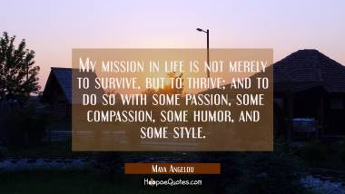My mission in life is not merely to survive, but to thrive; and to do so with some passion, some compassion, some humor, and some style. Maya Angelou Quotes