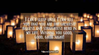 I can't sleep until I can tell you that you are the greatest, biggest and straightest hero in my life. Wishing you good, good, good night! Good Night Quotes