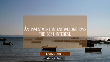 An investment in knowledge pays the best interest. Benjamin Franklin Quotes