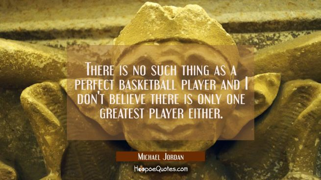 There is no such thing as a perfect basketball player and I don't believe there is only one greates