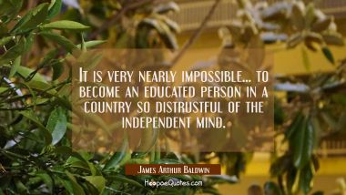 It is very nearly impossible... to become an educated person in a country so distrustful of the ind James Arthur Baldwin Quotes