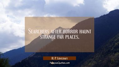 Searchers after horror haunt strange far places.