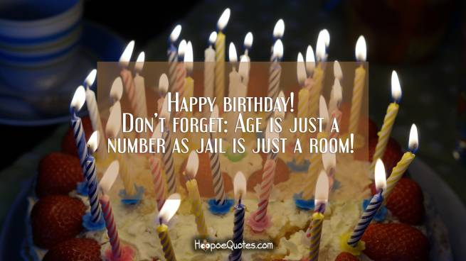 Happy birthday! Don't forget: Age is just a number as jail is just a room!