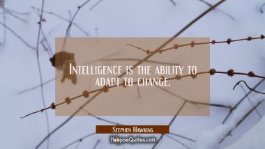 Intelligence is the ability to adapt to change.