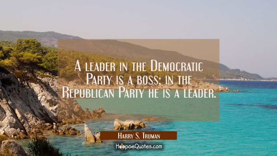 A leader in the Democratic Party is a boss in the Republican Party he is a leader. Harry S. Truman Quotes