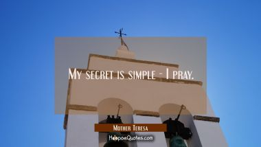 My secret is simple - I pray. Mother Teresa Quotes