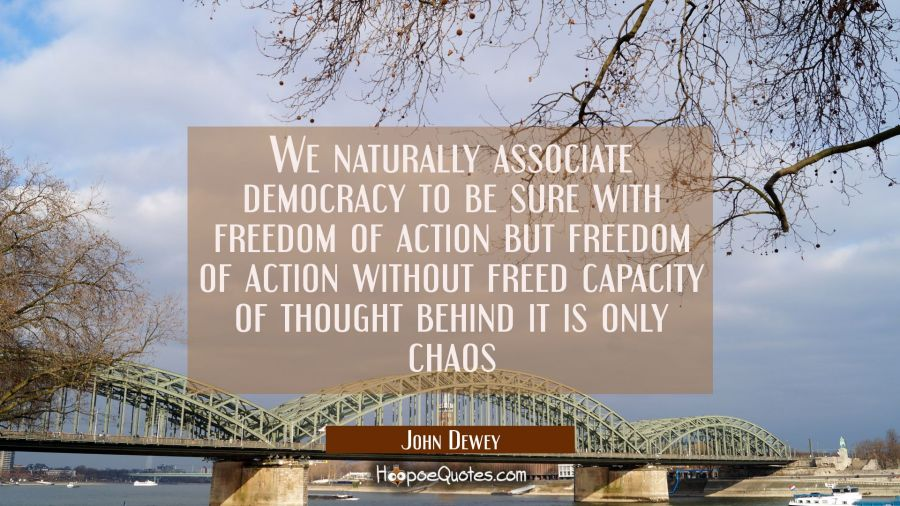 We naturally associate democracy to be sure with freedom of action but freedom of action without fr John Dewey Quotes
