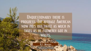 Unquestionably there is progress. The average American now pays out twice as much in taxes as he fo