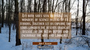 Let both sides seek to invoke the wonders of science instead of its terrors. Together let us explor John F. Kennedy Quotes
