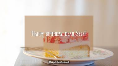 Happy birthday, dear Self! Quotes