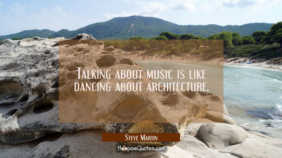 Talking about music is like dancing about architecture. Steve Martin Quotes
