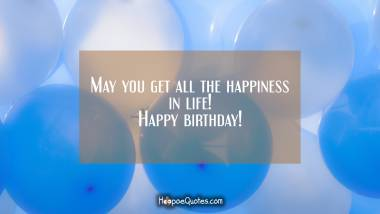 May you get all the happiness in life! Happy birthday! Birthday Quotes