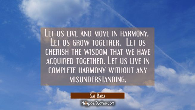 Let us live and move in harmony. Let us grow together. Let us cherish the wisdom that we have acq