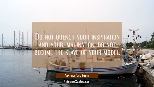 Do not quench your inspiration and your imagination, do not become the slave of your model.