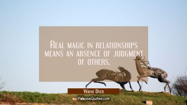 Real magic in relationships means an absence of judgment of others. Wayne Dyer Quotes