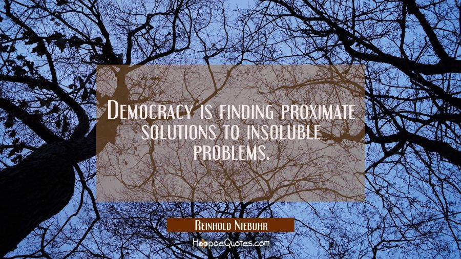 Democracy is finding proximate solutions to insoluble problems. Reinhold Niebuhr Quotes