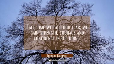 Each time we face our fear, we gain strength, courage and confidence in the doing. Theodore Roosevelt Quotes