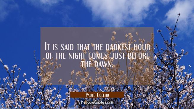 It is said that the darkest hour of the night comes just before the dawn.