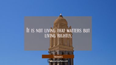 It is not living that matters but living rightly.