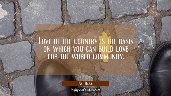Love of the country is the basis on which you can build love for the world community.