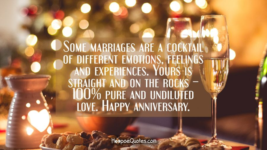 Some marriages are a cocktail of different emotions, feelings and experiences. Yours is straight and on the rocks – 100% pure and undiluted love. Happy anniversary. Anniversary Quotes