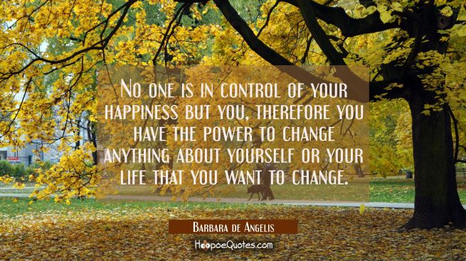 No one is in control of your happiness but you, therefore you have the power to change anything abo