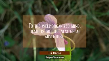 To the well-organized mind death is but the next great adventure.