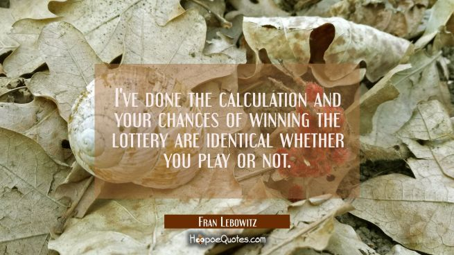 I've done the calculation and your chances of winning the lottery are identical whether you play or