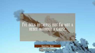I've been reckless but I'm not a rebel without a cause.