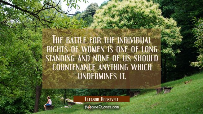 The battle for the individual rights of women is one of long standing and none of us should counten