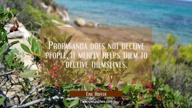 Propaganda does not deceive people, it merely helps them to deceive themselves.