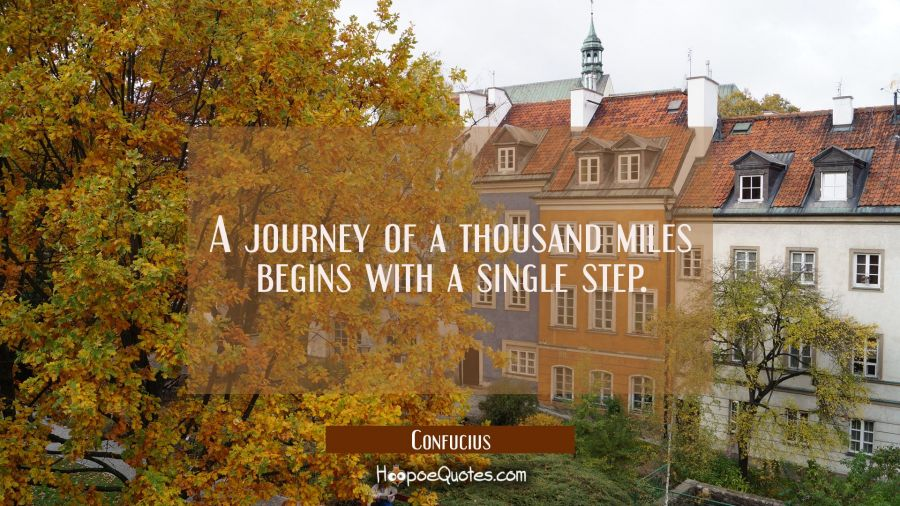 A journey of a thousand miles begins with a single step. Confucius Quotes