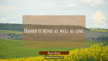 Hatred is blind as well as love.