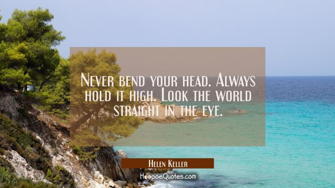 Never bend your head. Always hold it high. Look the world straight in the eye.
