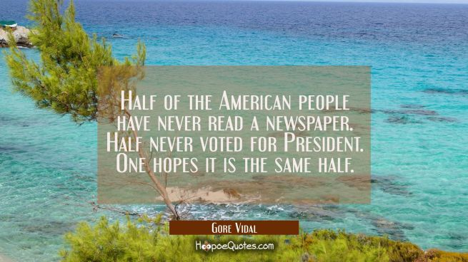 Half of the American people have never read a newspaper. Half never voted for President. One hopes