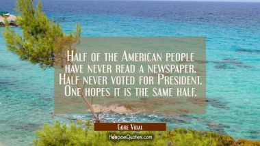 Half of the American people have never read a newspaper. Half never voted for President. One hopes Gore Vidal Quotes