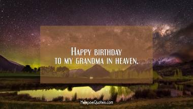 Happy birthday to my grandma in heaven. Quotes