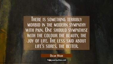 There is something terribly morbid in the modern sympathy with pain. One should sympathise with the Oscar Wilde Quotes