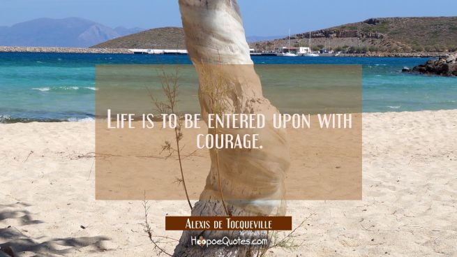 Life is to be entered upon with courage.