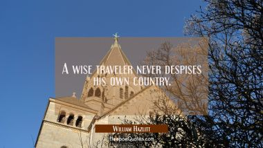 A wise traveler never despises his own country. William Hazlitt Quotes