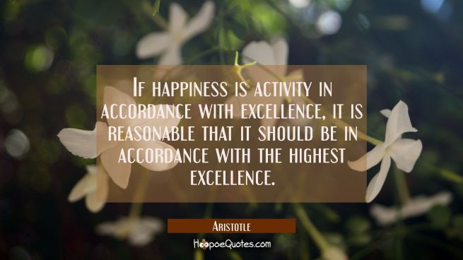 If happiness is activity in accordance with excellence it is reasonable that it should be in accord
