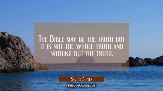 The Bible may be the truth but it is not the whole truth and nothing but the truth.